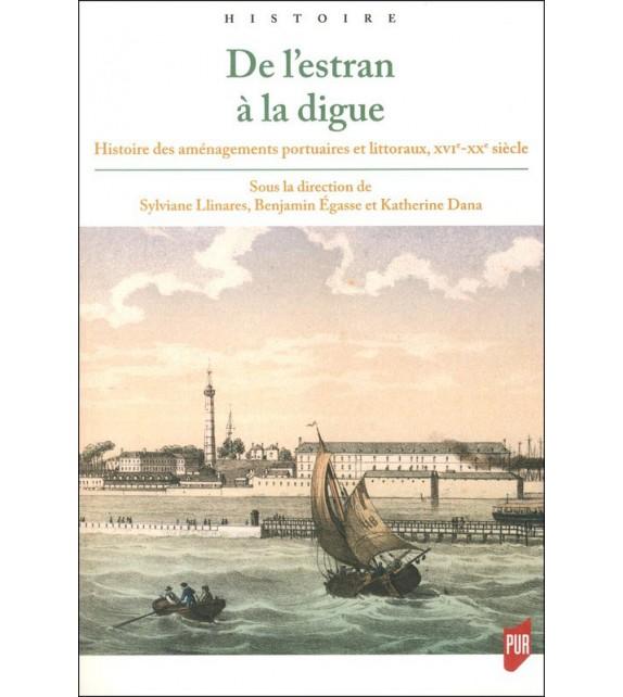 DE L'ESTRAN À LA DIGUE - Histoire des aménagements portuaires et littoraux, XVIe - XXe siècle