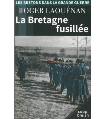 LA BRETAGNE FUSILLÉE 1914-1918 (Les Bretons dans la Grande Guerre tome 6)