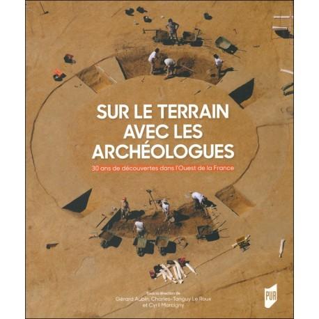 SUR LE TERRAIN AVEC LES ARCHÉOLOGUES - Trente ans de découvertes archéologiques dans l'Ouest de la France