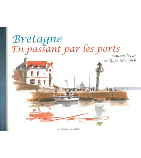 BRETAGNE EN PASSANT PAR LES PORTS - Aquarelles de Philippe Gloaguen