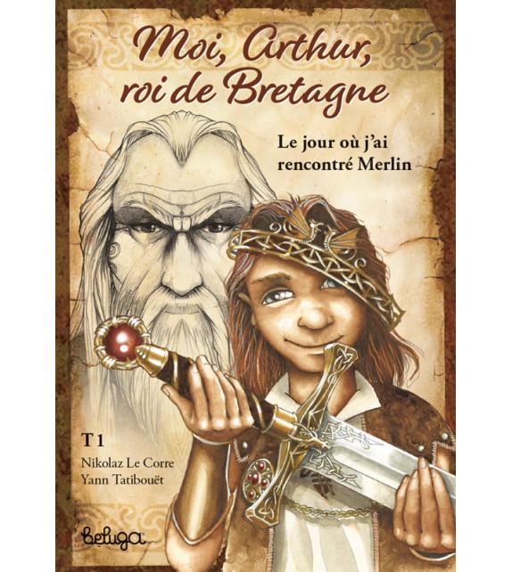 MOI, ARTHUR, ROI DE DE BRETAGNE, Tome 1 : Le jour où j'ai rencontré Merlin