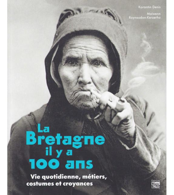 LA BRETAGNE IL Y A 100 ANS - Vie quotidienne, métiers, costumes et croyances